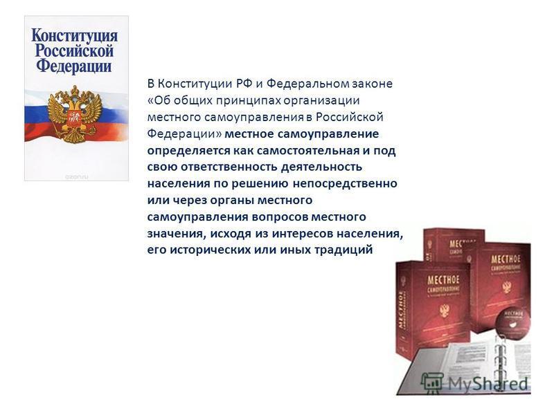 В Конституции РФ и Федеральном законе «Об общих принципах организации местного самоуправления в Российской Федерации» местное самоуправление определяется как самостоятельная и под свою ответственность деятельность населения по решению непосредственно