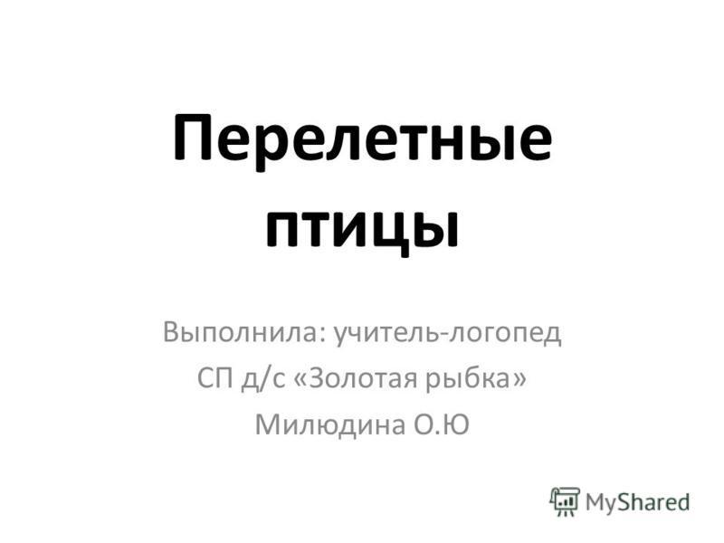 Перелетные птицы Выполнила: учитель-логопед СП д/с «Золотая рыбка» Милюдина О.Ю