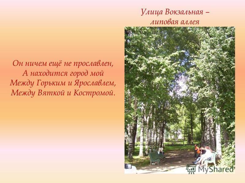 Улица Вокзальная – липовая аллея Он ничем ещё не прославлен, А находится город мой Между Горьким и Ярославлем, Между Вяткой и Костромой.