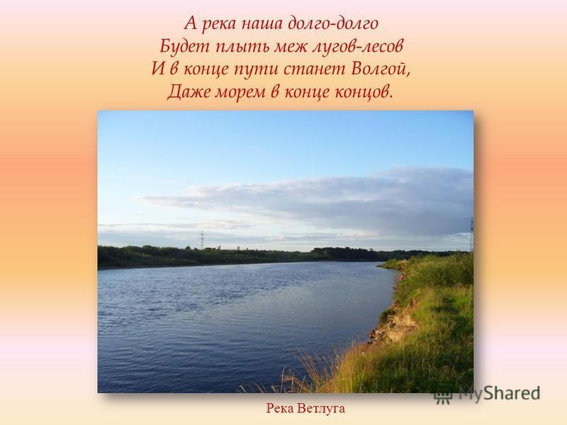 Река Ветлуга А река наша долго-долго Будет плыть меж лугов-лесов И в конце пути станет Волгой, Даже морем в конце концов.