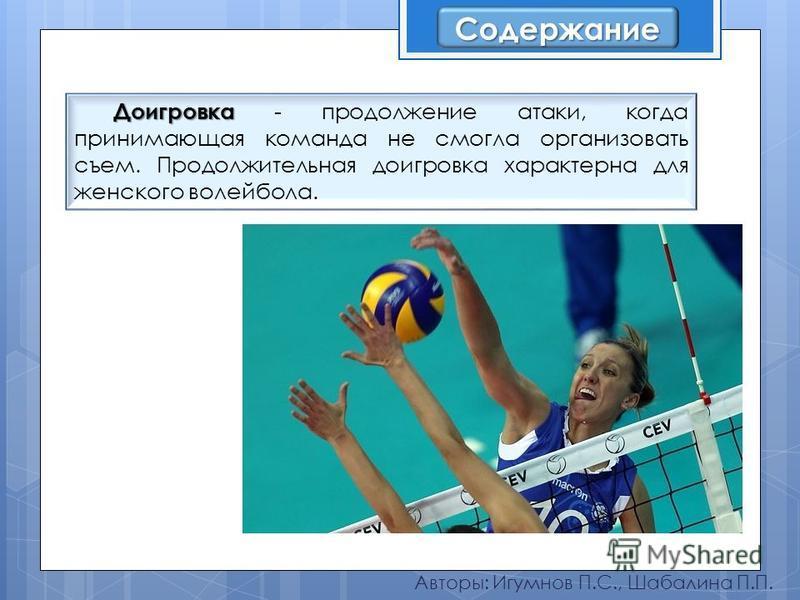 Авторы: Игумнов П.С., Шабалина П.П. Доигровка Доигровка - продолжение атаки, когда принимающая команда не смогла организовать съем. Продолжительная доигровка характерна для женского волейбола. Содержание