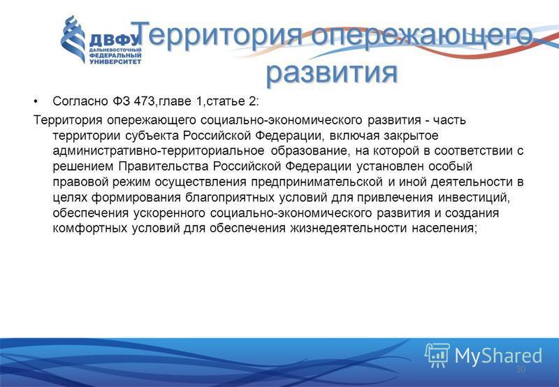 Территория опережающего развития Согласно ФЗ 473,главе 1,статье 2: Территория опережающего социально-экономического развития - часть территории субъекта Российской Федерации, включая закрытое административно-территориальное образование, на которой в