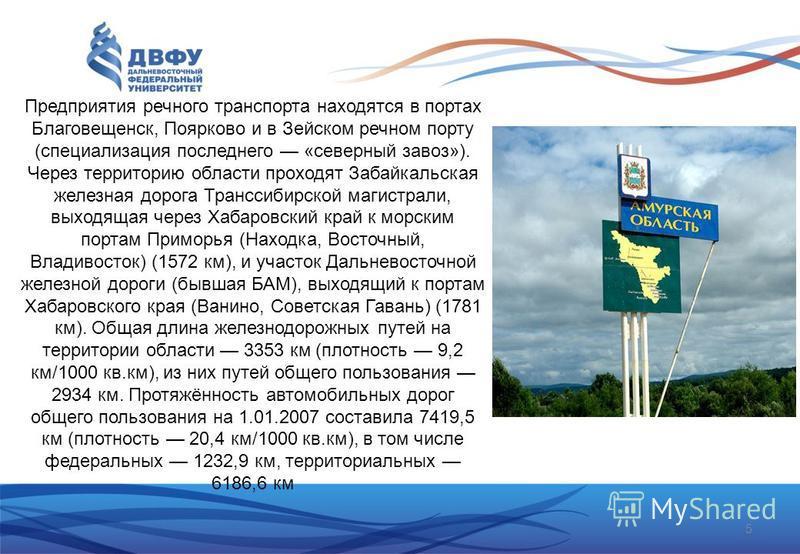 Предприятия речного транспорта находятся в портах Благовещенск, Поярково и в Зейском речном порту (специализация последнего «северный завоз»). Через территорию области проходят Забайкальская железная дорога Транссибирской магистрали, выходящая через