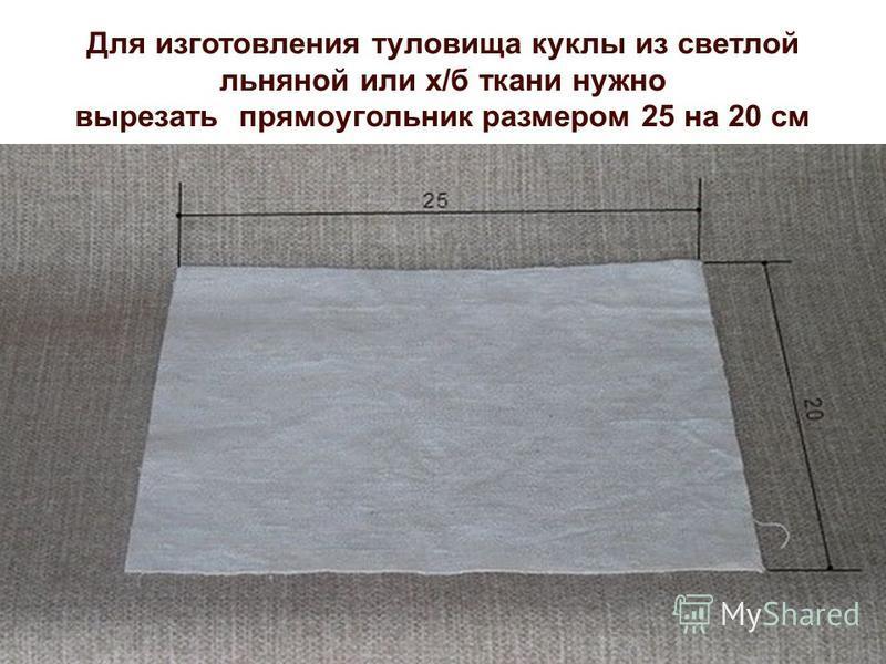 Для изготовления туловища куклы из светлой льняной или х/б ткани нужно вырезать прямоугольник размером 25 на 20 см