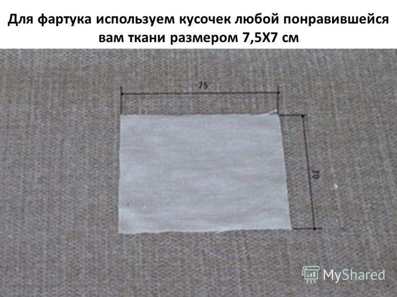 Для фартука используем кусочек любой понравившейся вам ткани размером 7,5X7 см