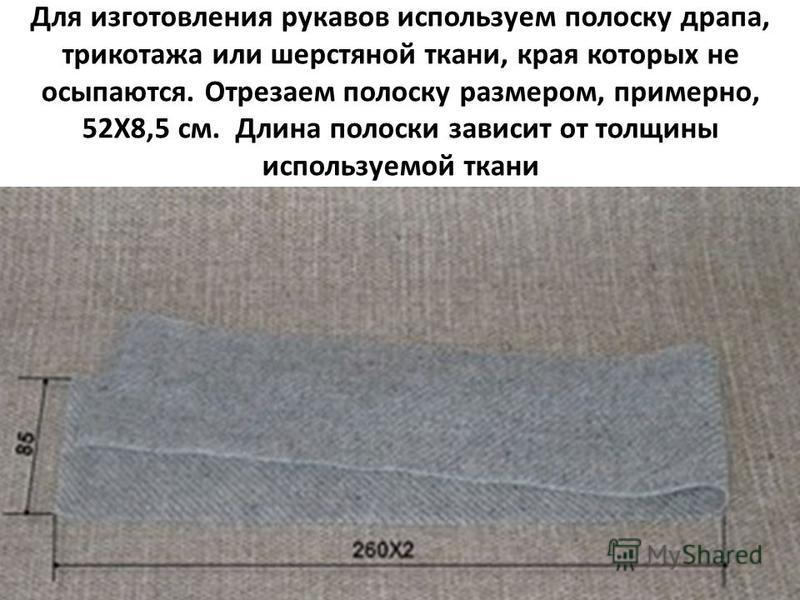 Для изготовления рукавов используем полоску драпа, трикотажа или шерстяной ткани, края которых не осыпаются. Отрезаем полоску размером, примерно, 52Х8,5 см. Длина полоски зависит от толщины используемой ткани