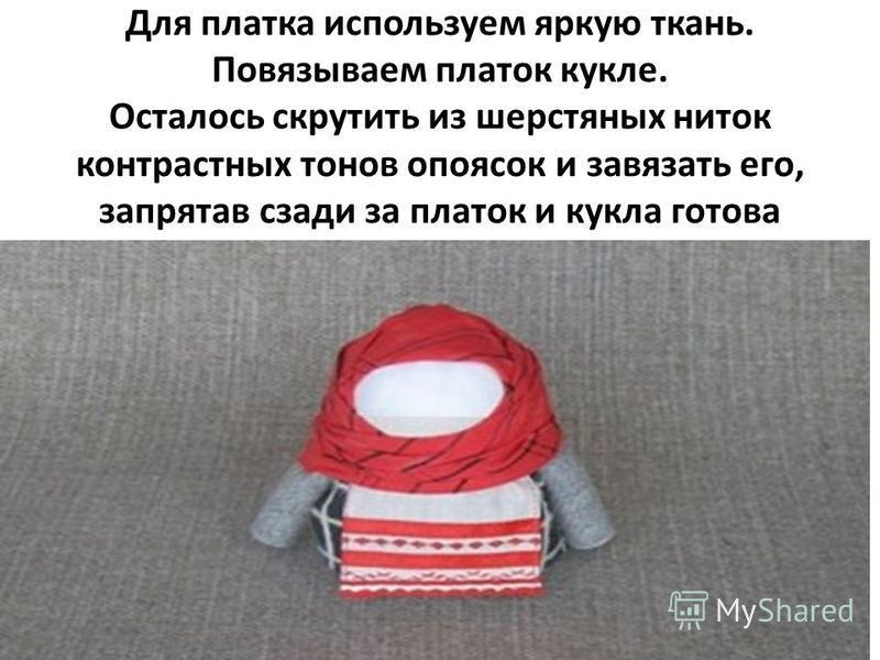 Для платка используем яркую ткань. Повязываем платок кукле. Осталось скрутить из шерстяных ниток контрастных тонов опоясок и завязать его, запрятав сзади за платок и кукла готова