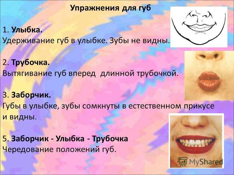 Упражнения для губ 1. Улыбка. Удерживание губ в улыбке. Зубы не видны. 2. Трубочка. Вытягивание губ вперед длинной трубочкой. 3. Заборчик. Губы в улыбке, зубы сомкнуты в естественном прикусе и видны. 5. Заборчик - Улыбка - Трубочка Чередование положе