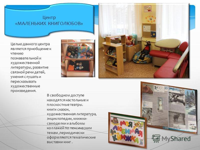 Центр «МАЛЕНЬКИХ КНИГОЛЮБОВ» Центр «МАЛЕНЬКИХ КНИГОЛЮБОВ» Целью данного центра является приобщение к чтению познавательной и художественной литературы, развитие связной речи детей, умения слушать и пересказывать художественные произведения. В свободн