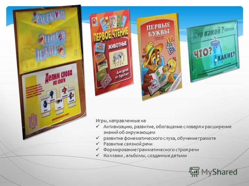 Игры, направленные на Активизацию, развитие, обогащение словаря и расширение знаний об окружающем развитие фонематического слуха, обучение грамоте Развитие связной речи Формирование грамматического строя речи Коллажи, альбомы, созданные детьми