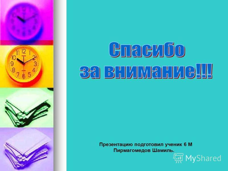 Презентацию подготовил ученик 6 М Пирмагомедов Шамиль.