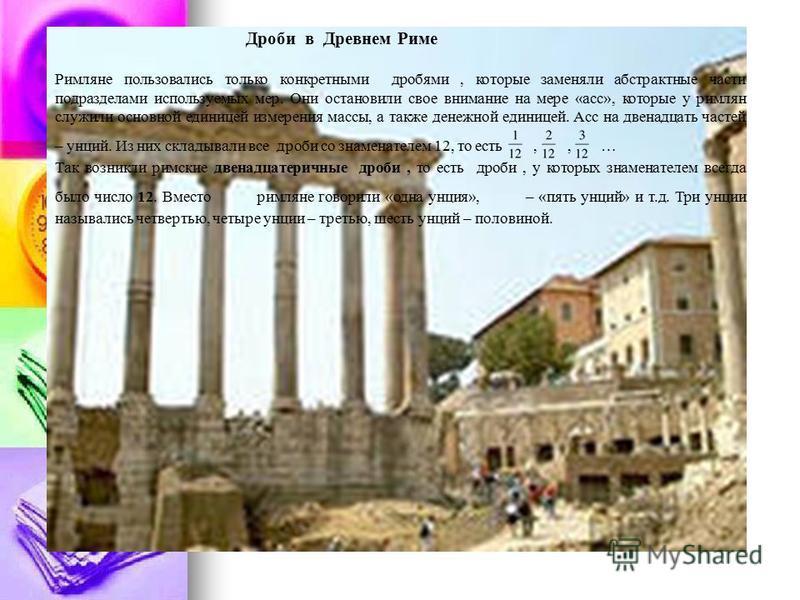 Дроби в Древнем Риме Римляне пользовались только конкретными дробями, которые заменяли абстрактные части подразделами используемых мер. Они остановили свое внимание на мере «асс», которые у римлян служили основной единицей измерения массы, а также де