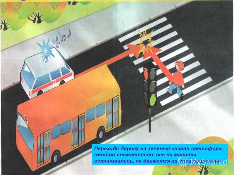 Переходя дорогу на зеленый сигнал светофора, смотри внимательно: все ли машины остановились, не движется ли спецтранспорт.