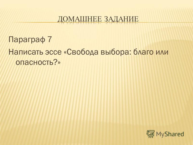 Параграф 7 Написать эссе «Свобода выбора: благо или опасность?»