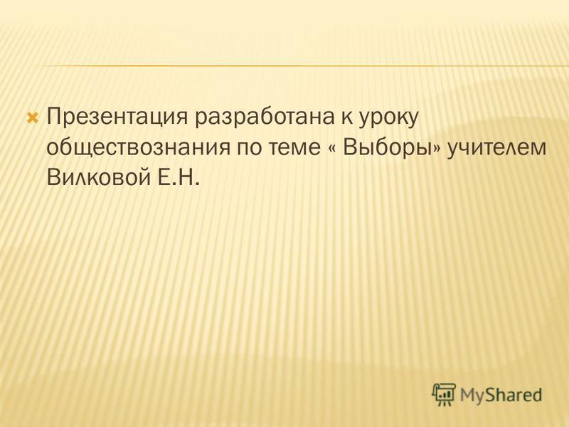Презентация разработана к уроку обществознания по теме « Выборы» учителем Вилковой Е.Н.
