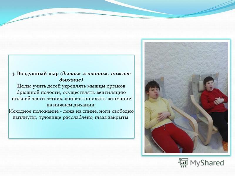 4. Воздушный шар (дышим животом, нижнее дыхание) Цель: учить детей укреплять мышцы органов брюшной полости, осуществлять вентиляцию нижней части легких, концентрировать внимание на нижнем дыхании. Исходное положение - лежа на спине, ноги свободно выт