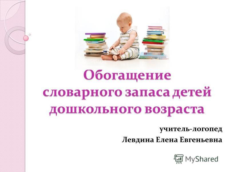 Обогащение словарного запаса детей дошкольного возраста учитель-логопед Левдина Елена Евгеньевна
