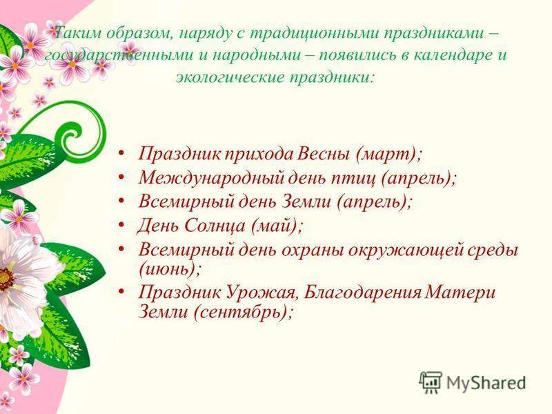 Таким образом, наряду с традиционными праздниками – государственными и народными – появились в календаре и экологические праздники: Праздник прихода Весны (март); Международный день птиц (апрель); Всемирный день Земли (апрель); День Солнца (май); Все