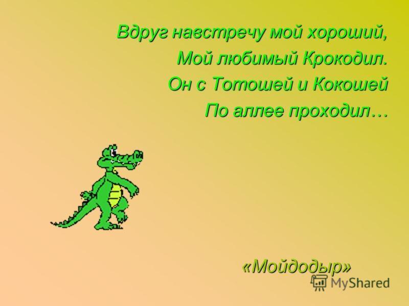 Вдруг навстречу мой хороший, Мой любимый Крокодил. Он с Тотошей и Кокошей По аллее проходил… «Мойдодыр»