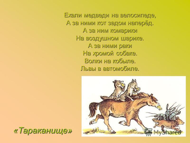 Ехали медведи на велосипеде, А за ними кот задом наперёд. А за ним комарики На воздушном шарике. А за ними раки На хромой собаке. Волки на кобыле. Львы в автомобиле. «Тараканище»