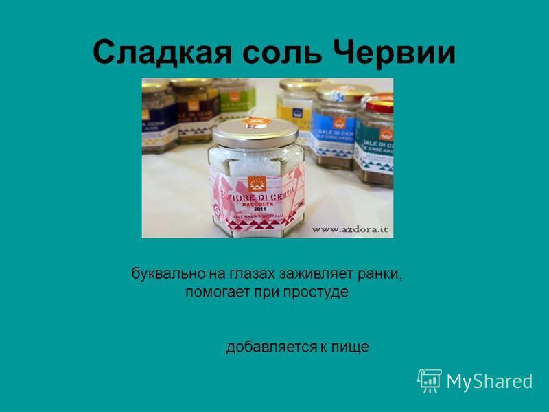 Сладкая соль Червии буквально на глазах заживляет ранки, помогает при простуде добавляется к пище