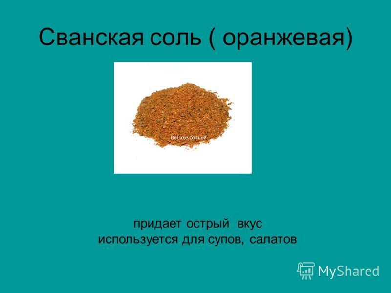 Сванская соль ( оранжевая) придает острый вкус используется для супов, салатов