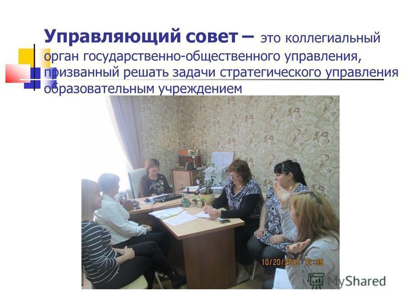 Управляющий совет – это коллегиальный орган государственно-общественного управления, призванный решать задачи стратегического управления образовательным учреждением