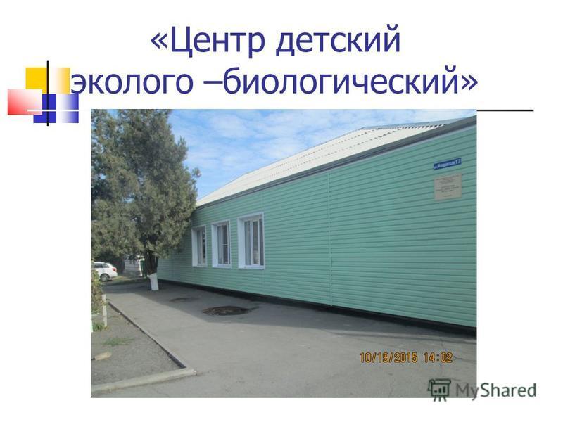 «Центр детский эколого –биологический»