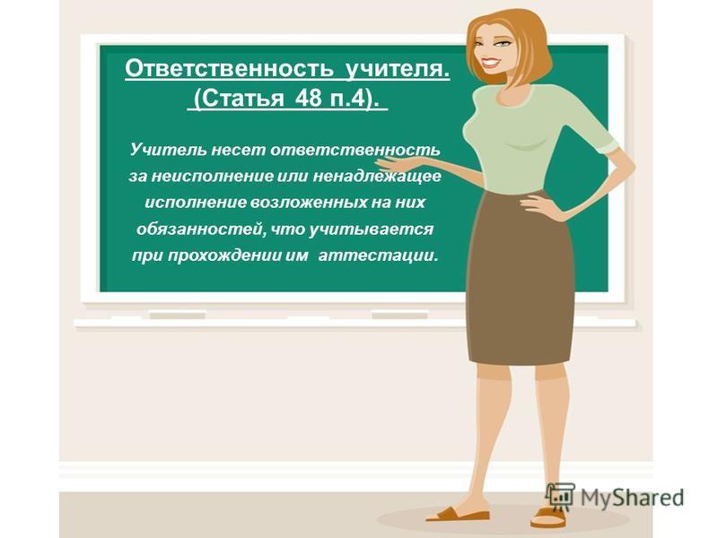 Ответственность учителя. (Статья 48 п.4). Учитель несет ответственность за неисполнение или ненадлежащее исполнение возложенных на них обязанностей, что учитывается при прохождении им аттестации.