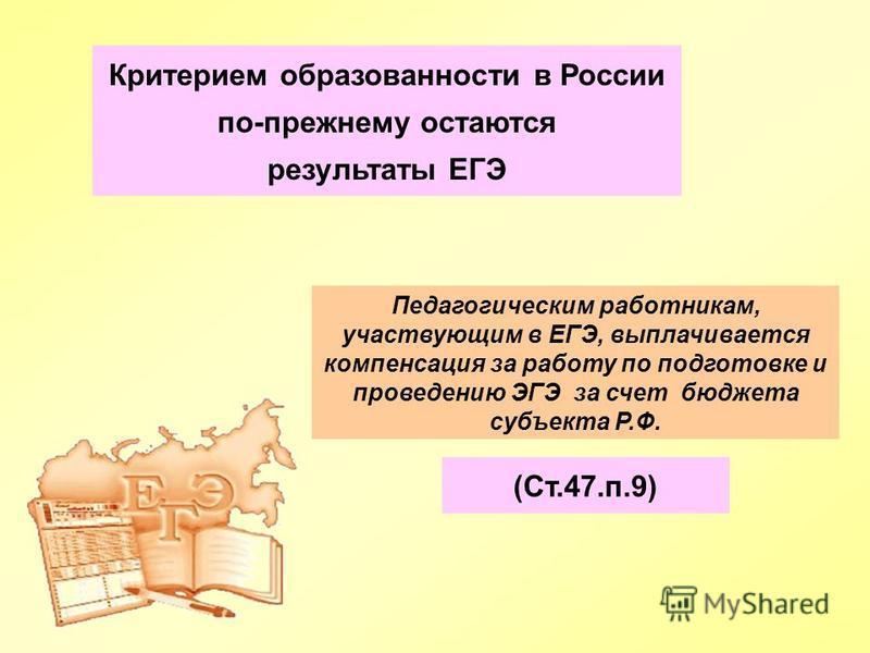 Педагогическим работникам, участвующим в ЕГЭ, выплачивается компенсация за работу по подготовке и проведению ЭГЭ за счет бюджета субъекта Р.Ф. Критерием образованности в России по-прежнему остаются результаты ЕГЭ (Ст.47.п.9)