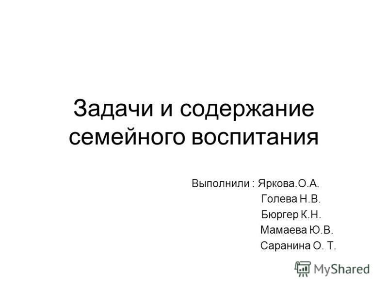 Задачи и содержание семейного воспитания Выполнили : Яркова.О.А. Голева Н.В. Бюргер К.Н. Мамаева Ю.В. Саранина О. Т.
