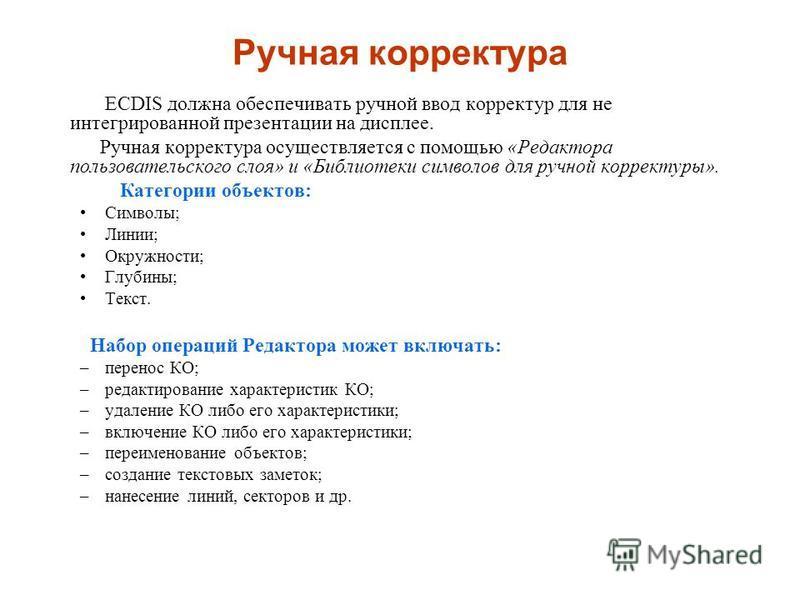 Ручная корректура ECDIS должна обеспечивать ручной ввод корректур для не интегрированной презентации на дисплее. Ручная корректура осуществляется с помощью «Редактора пользовательского слоя» и «Библиотеки символов для ручной корректуры». Категории об