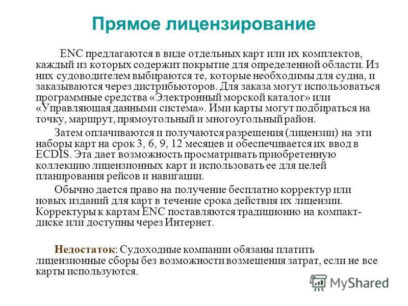 Прямое лицензирование ENC предлагаются в виде отдельных карт или их комплектов, каждый из которых содержит покрытие для определенной области. Из них судоводителем выбираются те, которые необходимы для судна, и заказываются через дистрибьюторов. Для з