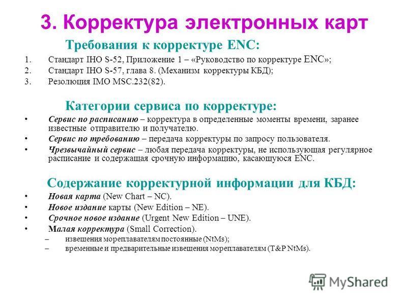 3. Корректура электронных карт Требования к корректуре ENC: 1. Стандарт IHO S-52, Приложение 1 – «Руководство по корректуре ENC »; 2. Стандарт IHO S-57, глава 8. (Механизм корректуры КБД); 3. Резолюция IMO MSC.232(82). Категории сервиса по корректуре