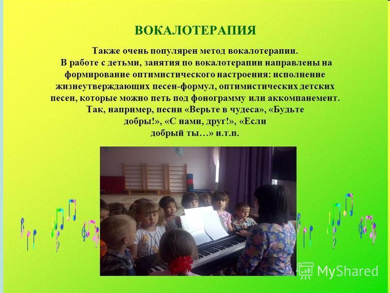 ВОКАЛОТЕРАПИЯ Также очень популярен метод вокалотерапии. В работе с детьми, занятия по вокалотерапии направлены на формирование оптимистического настроения: исполнение жизнеутверждающих песен-формул, оптимистических детских песен, которые можно петь