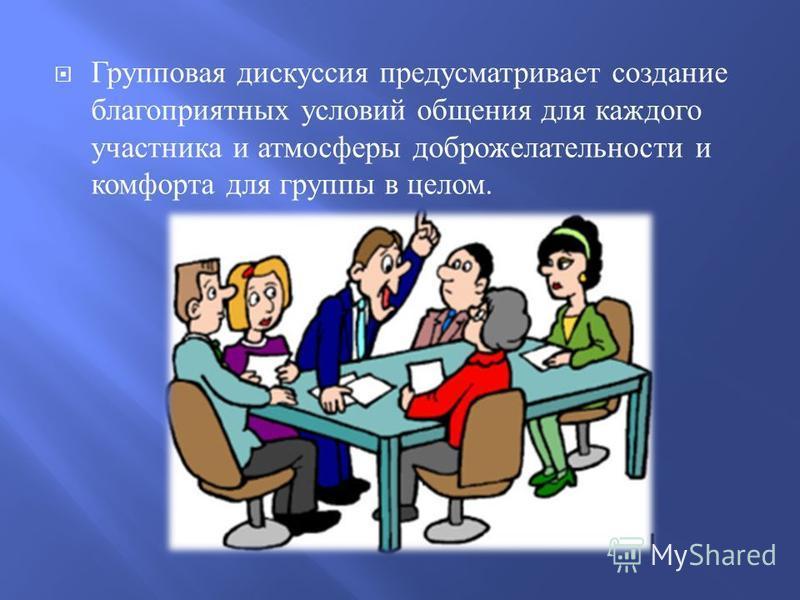 Групповая дискуссия предусматривает создание благоприятных условий общения для каждого участника и атмосферы доброжелательности и комфорта для группы в целом.