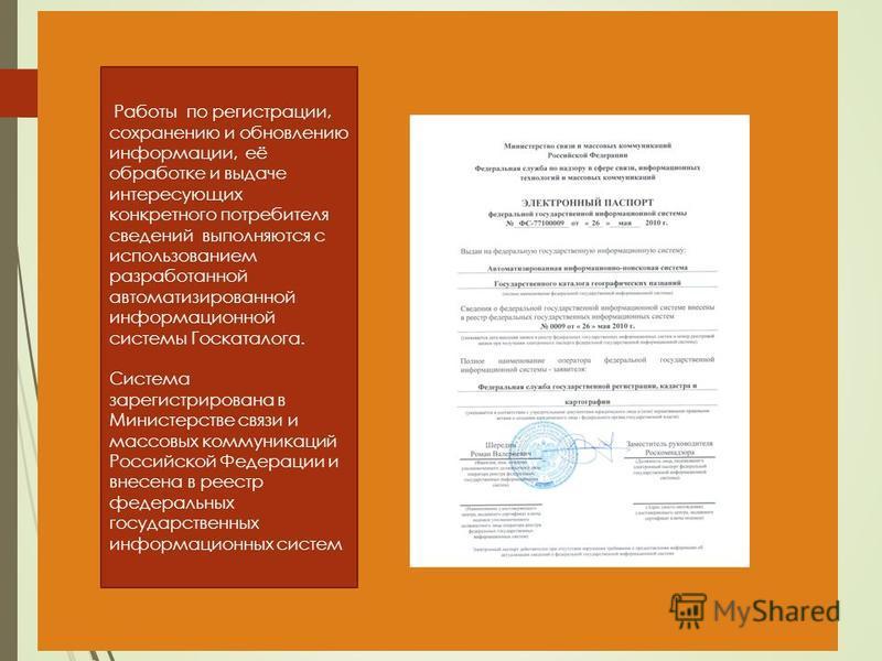 Работы по регистрации, сохранению и обновлению информации, её обработке и выдаче интересующих конкретного потребителя сведений выполняются с использованием разработанной автоматизированной информационной системы Госкаталога. Система зарегистрирована