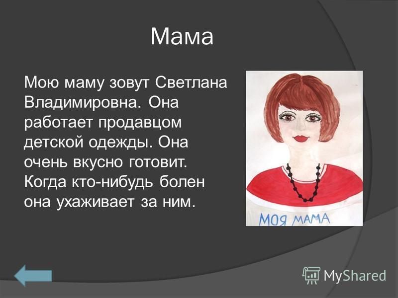 Мама Мою маму зовут Светлана Владимировна. Она работает продавцом детской одежды. Она очень вкусно готовит. Когда кто-нибудь болен она ухаживает за ним.