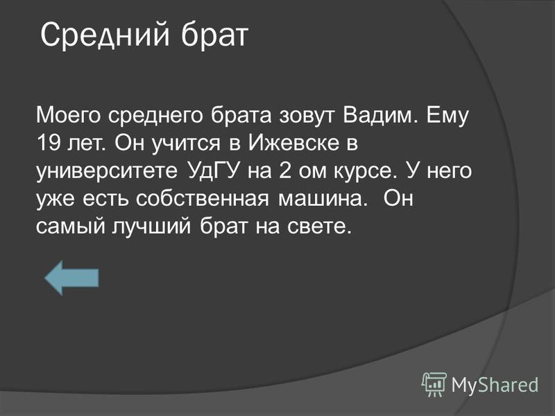 Средний брат Моего среднего брата зовут Вадим. Ему 19 лет. Он учится в Ижевске в университете УдГУ на 2 ом курсе. У него уже есть собственная машина. Он самый лучший брат на свете.