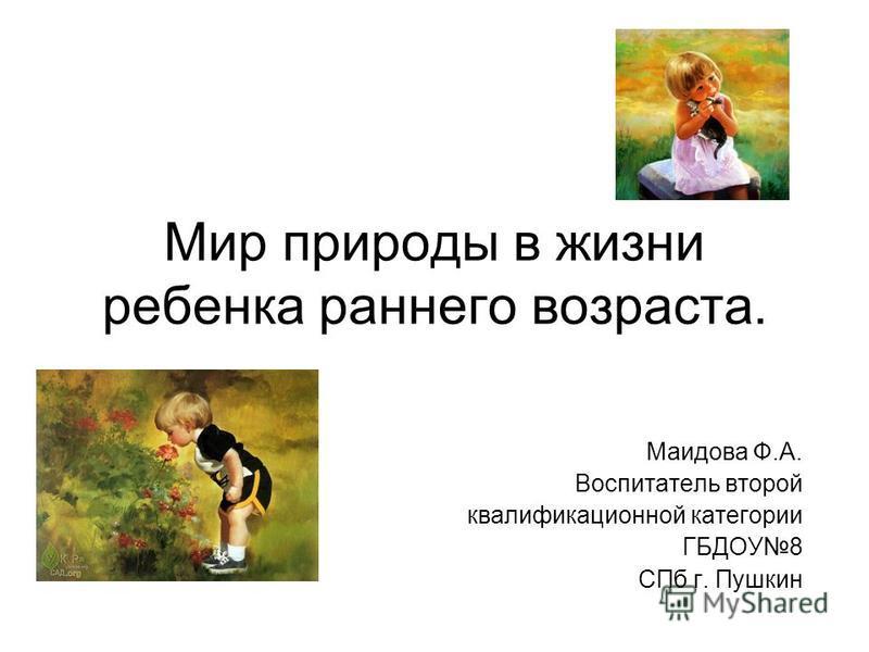 Мир природы в жизни ребенка раннего возраста. Маидова Ф.А. Воспитатель второй квалификационной категории ГБДОУ8 СПб г. Пушкин
