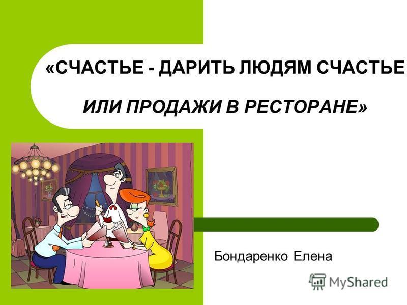 «СЧАСТЬЕ - ДАРИТЬ ЛЮДЯМ СЧАСТЬЕ ИЛИ ПРОДАЖИ В РЕСТОРАНЕ» Бондаренко Елена
