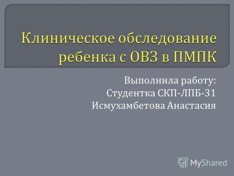 Выполнила работу : Студентка СКП - ЛПБ -31 Исмухамбетова Анастасия