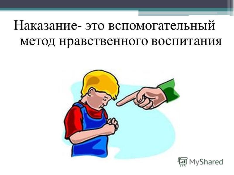 Наказание- это вспомогательный метод нравственного воспитания
