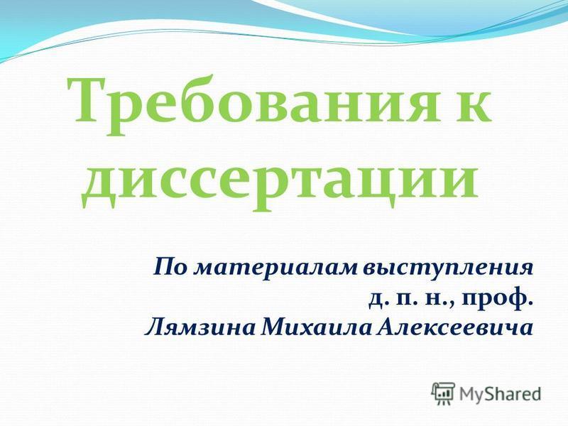 По материалам выступления д. п. н., проф. Лямзина Михаила Алексеевича Требования к диссертации