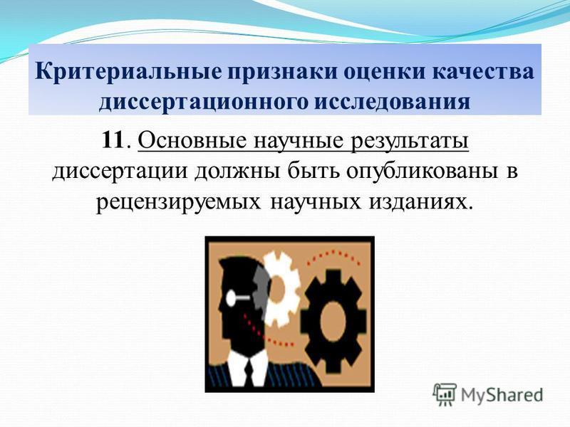 Критериальные признаки оценки качества диссертационного исследования 11. Основные научные результаты диссертации должны быть опубликованы в рецензируемых научных изданиях.