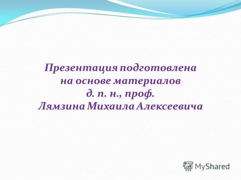 Презентация подготовлена на основе материалов д. п. н., проф. Лямзина Михаила Алексеевича