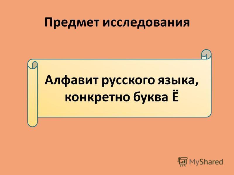 Предмет исследования Алфавит русского языка, конкретно буква Ё
