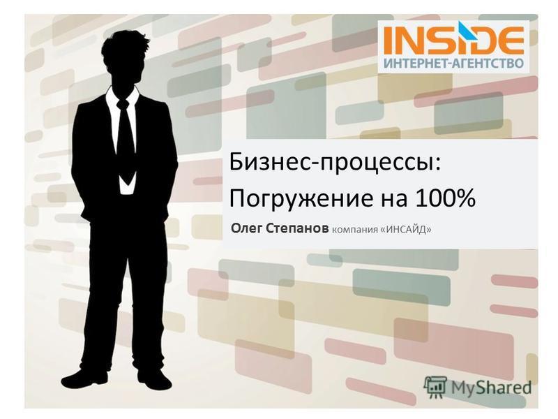 Бизнес-процессы: Погружение на 100% Олег Степанов компания «ИНСАЙД»