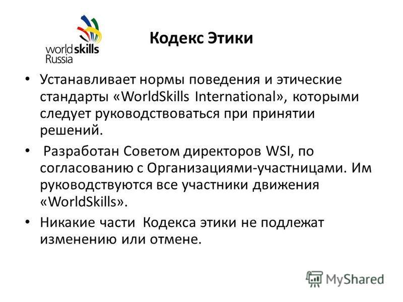 Кодекс Этики Устанавливает нормы поведения и этические стандарты «WorldSkills International», которыми следует руководствоваться при принятии решений. Разработан Советом директоров WSI, по согласованию с Организациями-участницами. Им руководствуются
