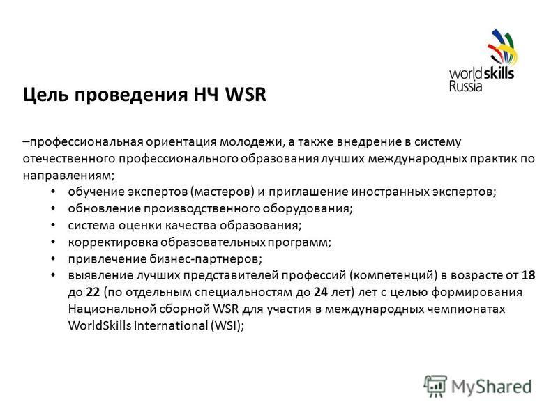 Цель проведения НЧ WSR –профессиональная ориентация молодежи, а также внедрение в систему отечественного профессионального образования лучших международных практик по направлениям; обучение экспертов (мастеров) и приглашение иностранных экспертов; об